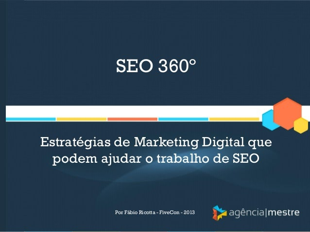 SEO 360º  Estratégias de Marketing Digital que podem ajudar o trabalho de SEO  Por Fábio Ricotta - FiveCon - 2013
