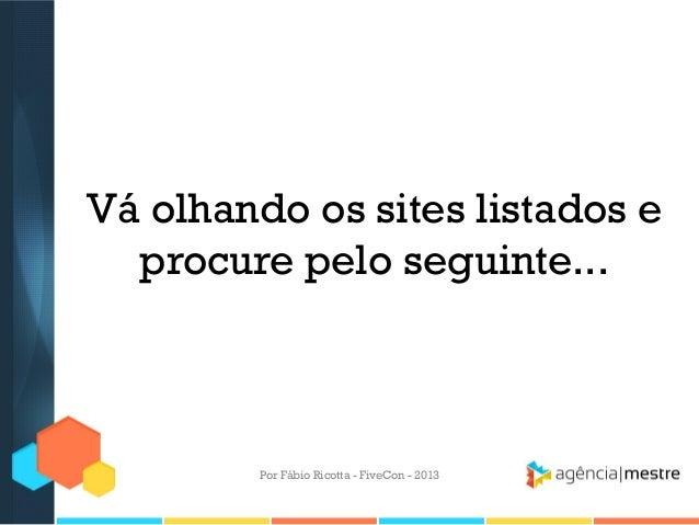 Vá olhando os sites listados e procure pelo seguinte...  Por Fábio Ricotta - FiveCon - 2013
