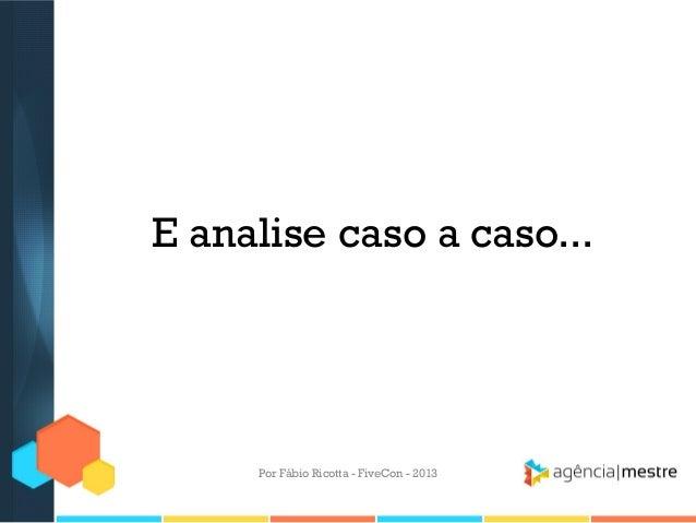 E analise caso a caso...  Por Fábio Ricotta - FiveCon - 2013