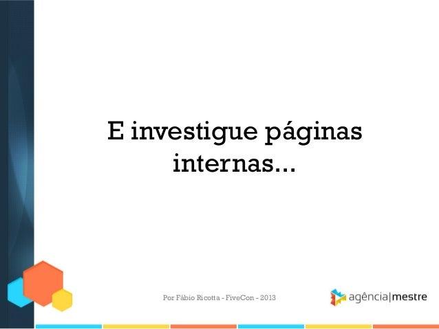 E investigue páginas internas...  Por Fábio Ricotta - FiveCon - 2013