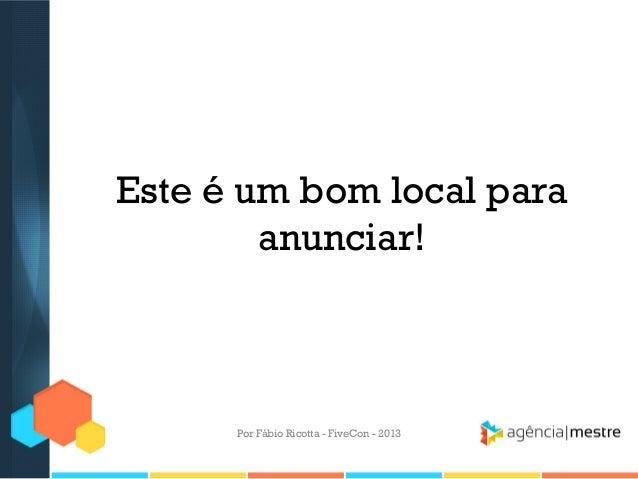 Este é um bom local para anunciar!  Por Fábio Ricotta - FiveCon - 2013