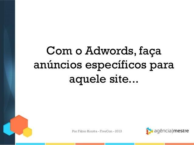 Com o Adwords, faça anúncios específicos para aquele site...  Por Fábio Ricotta - FiveCon - 2013