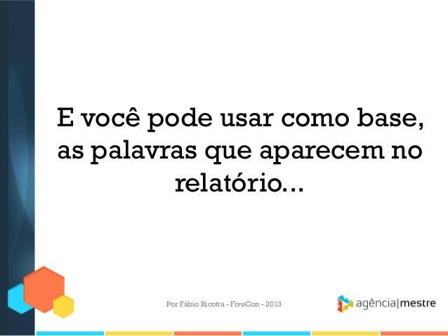 E você pode usar como base, as palavras que aparecem no relatório...  Por Fábio Ricotta - FiveCon - 2013