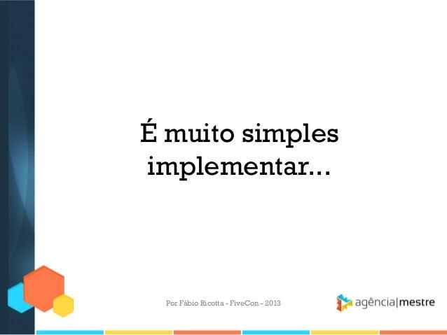 É muito simples implementar...  Por Fábio Ricotta - FiveCon - 2013