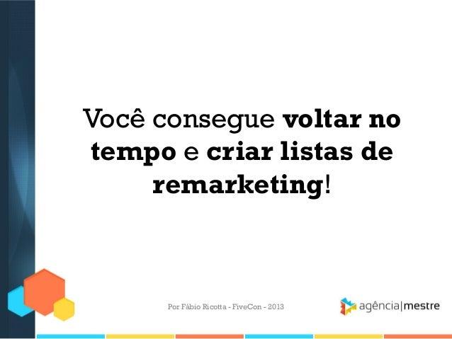 Você consegue voltar no tempo e criar listas de remarketing!  Por Fábio Ricotta - FiveCon - 2013