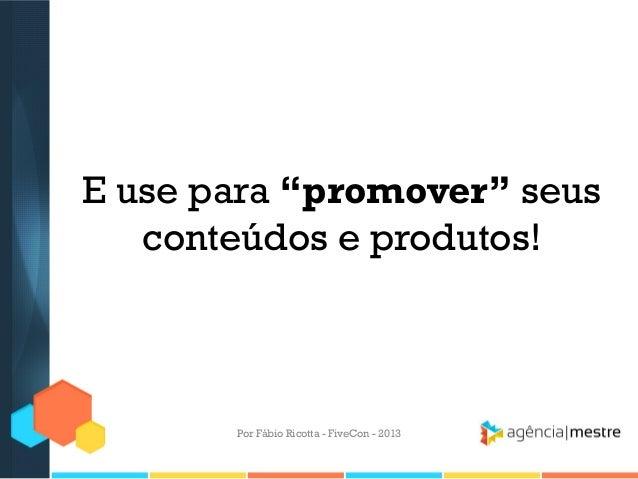 """E use para """"promover"""" seus conteúdos e produtos!  Por Fábio Ricotta - FiveCon - 2013"""