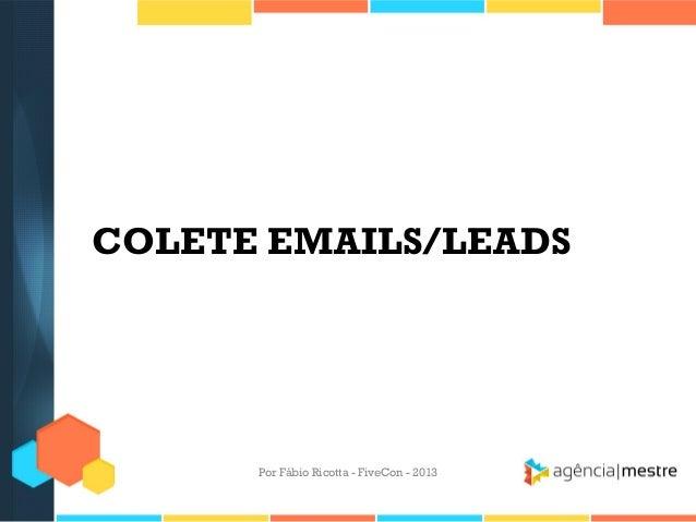 COLETE EMAILS/LEADS  Por Fábio Ricotta - FiveCon - 2013