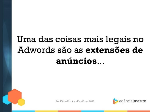 Uma das coisas mais legais no Adwords são as extensões de anúncios...  Por Fábio Ricotta - FiveCon - 2013