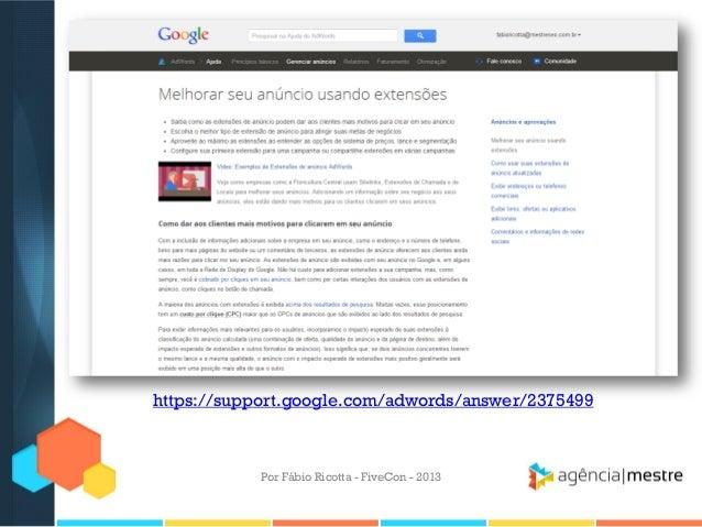 https://support.google.com/adwords/answer/2375499  Por Fábio Ricotta - FiveCon - 2013
