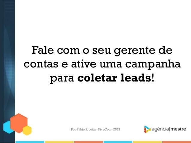 Fale com o seu gerente de contas e ative uma campanha para coletar leads!  Por Fábio Ricotta - FiveCon - 2013