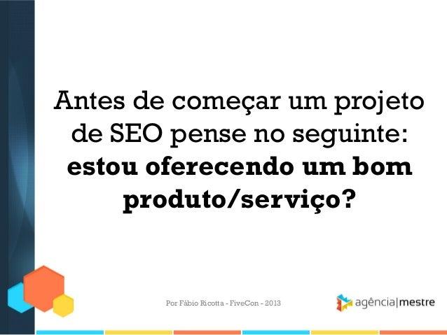 Antes de começar um projeto de SEO pense no seguinte: estou oferecendo um bom produto/serviço?  Por Fábio Ricotta - FiveCo...