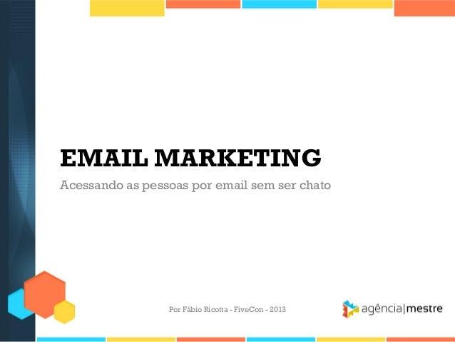 EMAIL MARKETING Acessando as pessoas por email sem ser chato  Por Fábio Ricotta - FiveCon - 2013