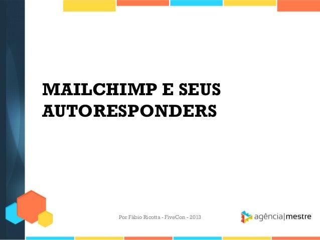 MAILCHIMP E SEUS AUTORESPONDERS  Por Fábio Ricotta - FiveCon - 2013