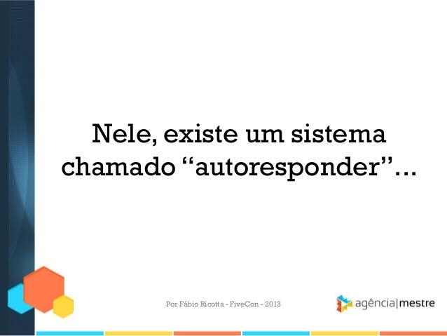 """Nele, existe um sistema chamado """"autoresponder""""...  Por Fábio Ricotta - FiveCon - 2013"""