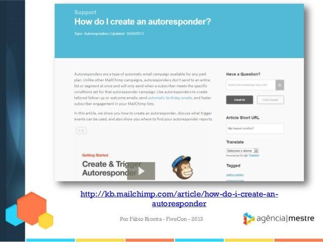 http://kb.mailchimp.com/article/how-do-i-create-anautoresponder Por Fábio Ricotta - FiveCon - 2013