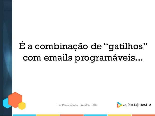 """É a combinação de """"gatilhos"""" com emails programáveis...  Por Fábio Ricotta - FiveCon - 2013"""