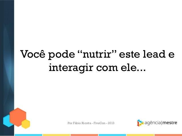 """Você pode """"nutrir"""" este lead e interagir com ele...  Por Fábio Ricotta - FiveCon - 2013"""