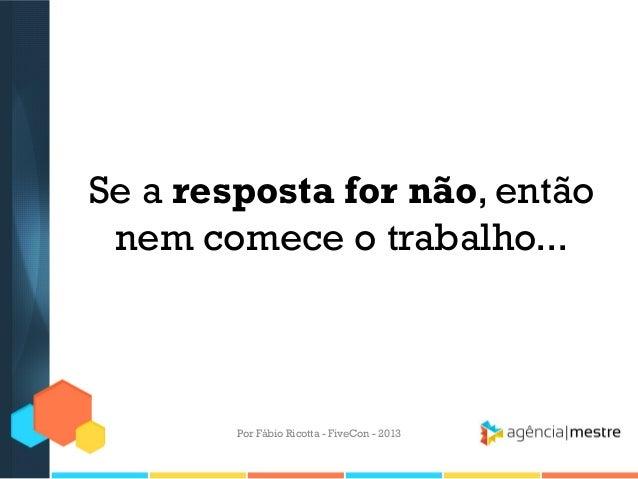 Se a resposta for não, então nem comece o trabalho...  Por Fábio Ricotta - FiveCon - 2013