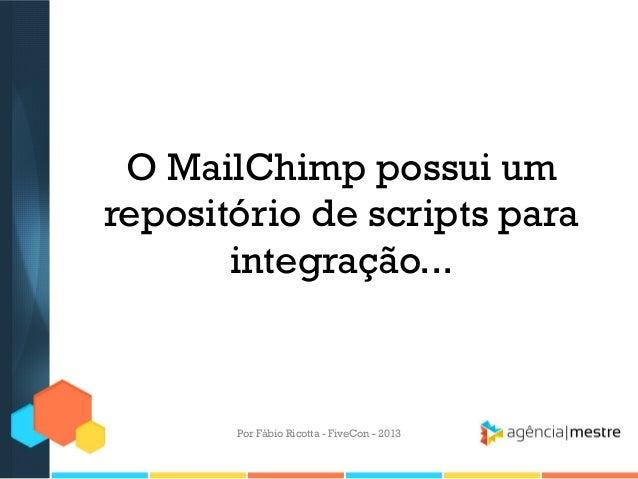 O MailChimp possui um repositório de scripts para integração...  Por Fábio Ricotta - FiveCon - 2013