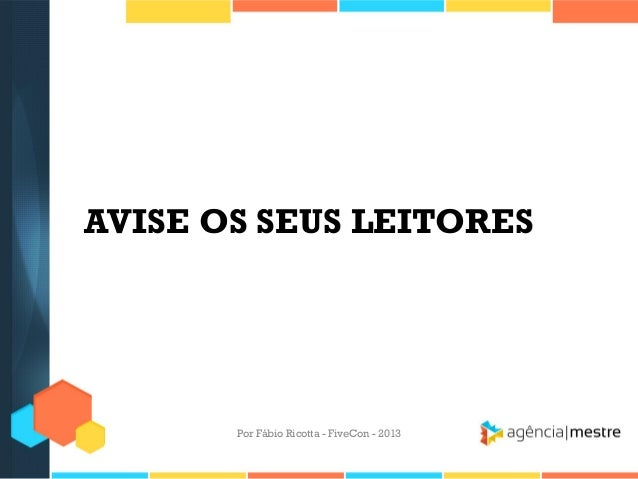 AVISE OS SEUS LEITORES  Por Fábio Ricotta - FiveCon - 2013