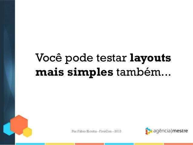 Você pode testar layouts mais simples também...  Por Fábio Ricotta - FiveCon - 2013