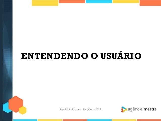 ENTENDENDO O USUÁRIO  Por Fábio Ricotta - FiveCon - 2013