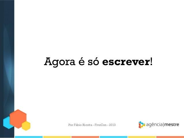 Agora é só escrever!  Por Fábio Ricotta - FiveCon - 2013