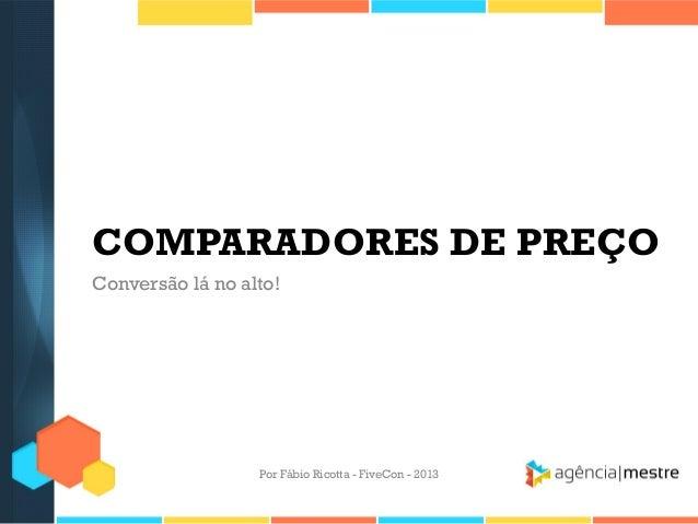 COMPARADORES DE PREÇO Conversão lá no alto!  Por Fábio Ricotta - FiveCon - 2013
