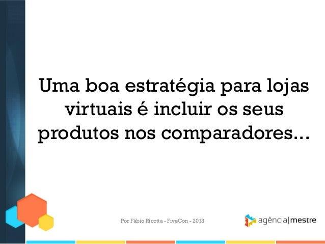 Uma boa estratégia para lojas virtuais é incluir os seus produtos nos comparadores...  Por Fábio Ricotta - FiveCon - 2013
