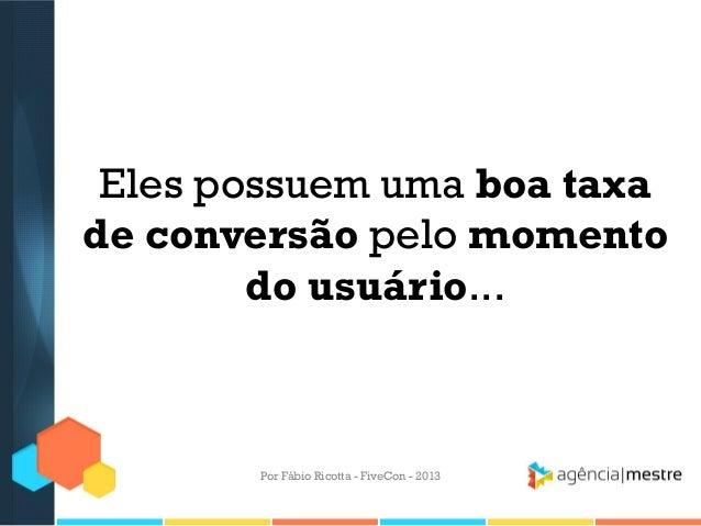Eles possuem uma boa taxa de conversão pelo momento do usuário...  Por Fábio Ricotta - FiveCon - 2013