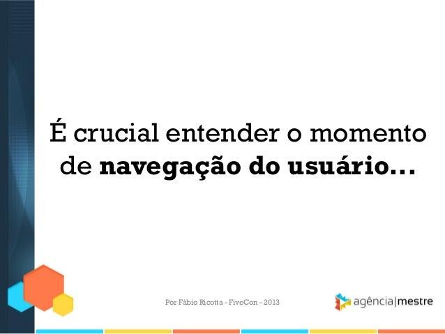 É crucial entender o momento de navegação do usuário...  Por Fábio Ricotta - FiveCon - 2013