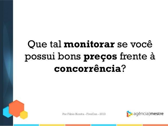 Que tal monitorar se você possui bons preços frente à concorrência?  Por Fábio Ricotta - FiveCon - 2013