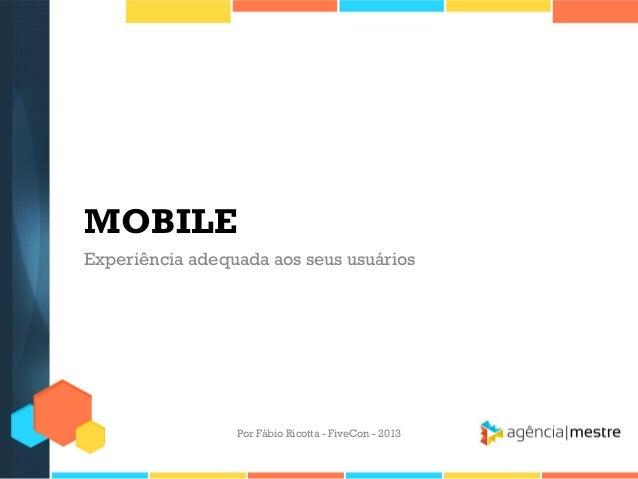 MOBILE Experiência adequada aos seus usuários  Por Fábio Ricotta - FiveCon - 2013