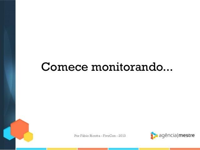 Comece monitorando...  Por Fábio Ricotta - FiveCon - 2013
