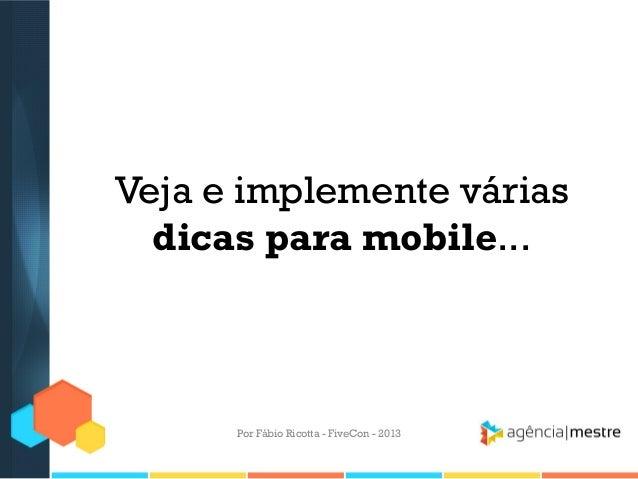 Veja e implemente várias dicas para mobile...  Por Fábio Ricotta - FiveCon - 2013
