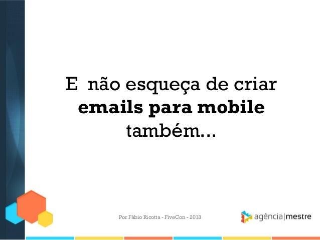 E não esqueça de criar emails para mobile também...  Por Fábio Ricotta - FiveCon - 2013