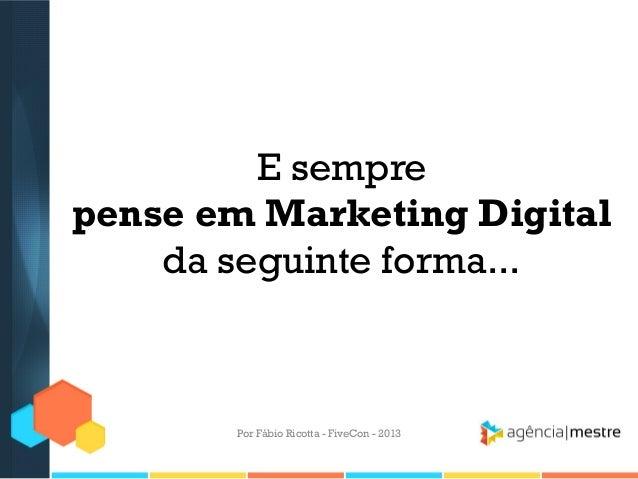 E sempre pense em Marketing Digital da seguinte forma...  Por Fábio Ricotta - FiveCon - 2013