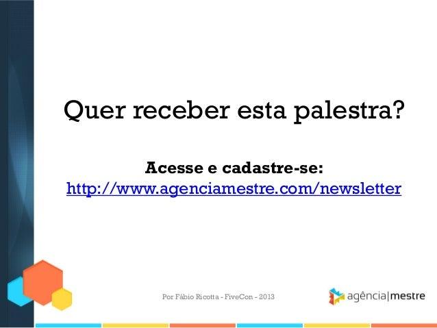 Quer receber esta palestra? Acesse e cadastre-se: http://www.agenciamestre.com/newsletter  Por Fábio Ricotta - FiveCon - 2...