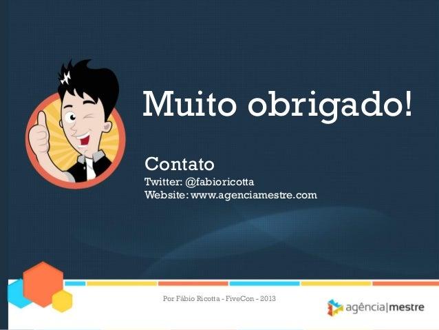 Muito obrigado! Contato Twitter: @fabioricotta Website: www.agenciamestre.com  Por Fábio Ricotta - FiveCon - 2013