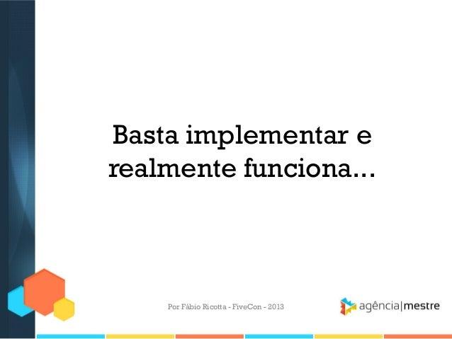 Basta implementar e realmente funciona...  Por Fábio Ricotta - FiveCon - 2013
