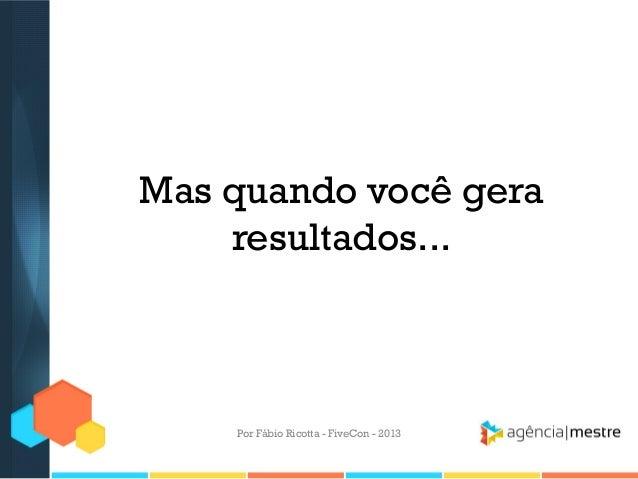 Mas quando você gera resultados...  Por Fábio Ricotta - FiveCon - 2013
