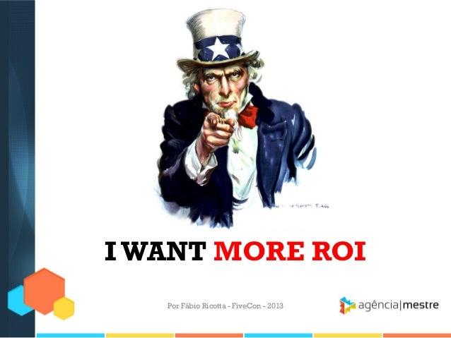 I WANT MORE ROI Por Fábio Ricotta - FiveCon - 2013