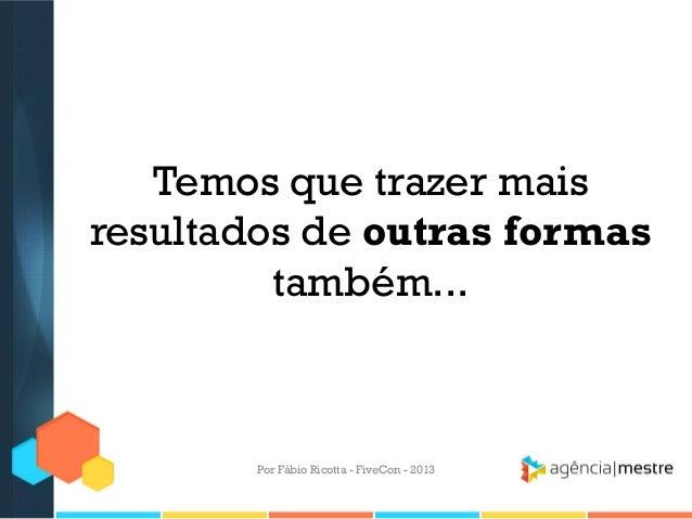 Temos que trazer mais resultados de outras formas também...  Por Fábio Ricotta - FiveCon - 2013