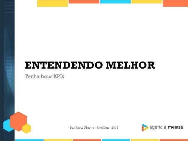 ENTENDENDO MELHOR Tenha bons KPIs  Por Fábio Ricotta - FiveCon - 2013