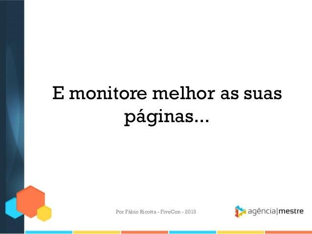 E monitore melhor as suas páginas...  Por Fábio Ricotta - FiveCon - 2013