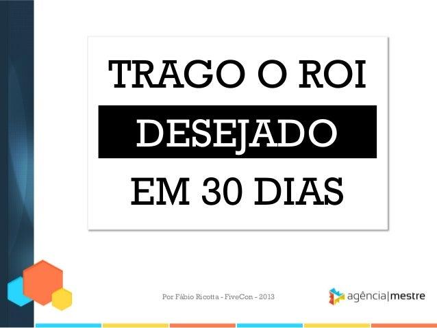 TRAGO O ROI DESEJADO EM 30 DIAS Por Fábio Ricotta - FiveCon - 2013