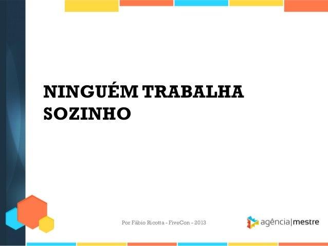 NINGUÉM TRABALHA SOZINHO  Por Fábio Ricotta - FiveCon - 2013
