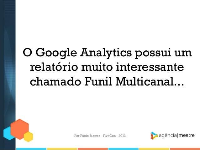 O Google Analytics possui um relatório muito interessante chamado Funil Multicanal...  Por Fábio Ricotta - FiveCon - 2013