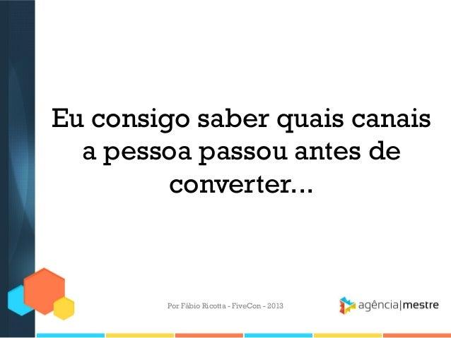 Eu consigo saber quais canais a pessoa passou antes de converter...  Por Fábio Ricotta - FiveCon - 2013