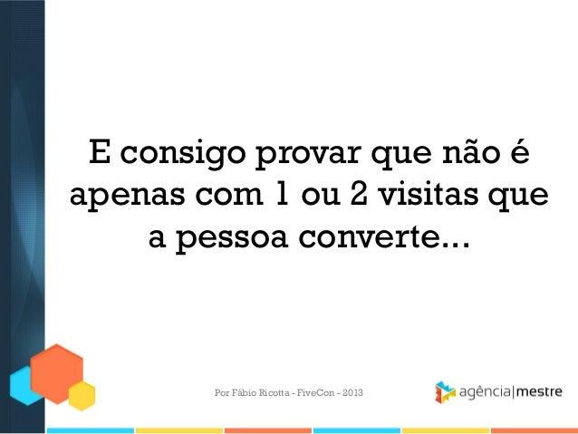 E consigo provar que não é apenas com 1 ou 2 visitas que a pessoa converte...  Por Fábio Ricotta - FiveCon - 2013